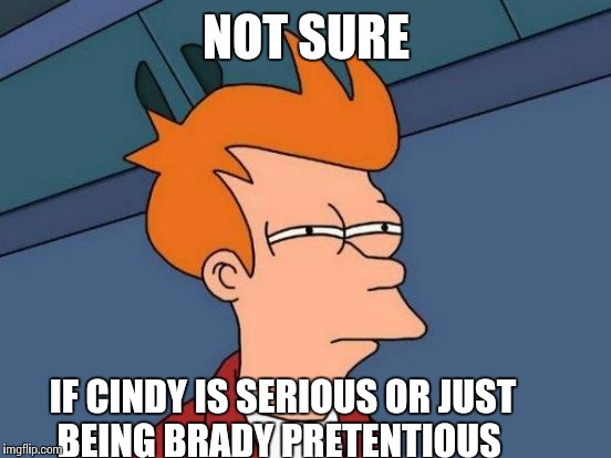 Futurama Fry Meme | NOT SURE IF CINDY IS SERIOUS OR JUST BEING BRADY PRETENTIOUS | image tagged in memes,futurama fry | made w/ Imgflip meme maker