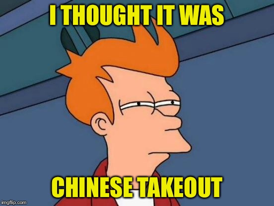 Futurama Fry Meme | I THOUGHT IT WAS CHINESE TAKEOUT | image tagged in memes,futurama fry | made w/ Imgflip meme maker