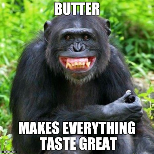 Keep Smiling | BUTTER MAKES EVERYTHING TASTE GREAT | image tagged in keep smiling | made w/ Imgflip meme maker
