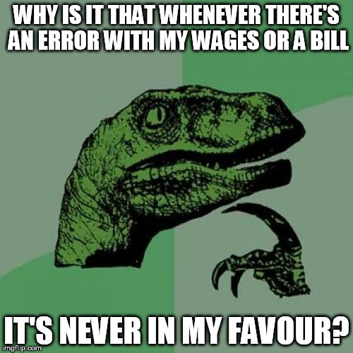 Philosoraptor Meme | WHY IS IT THAT WHENEVER THERE'S AN ERROR WITH MY WAGES OR A BILL IT'S NEVER IN MY FAVOUR? | image tagged in memes,philosoraptor,wages,bills | made w/ Imgflip meme maker