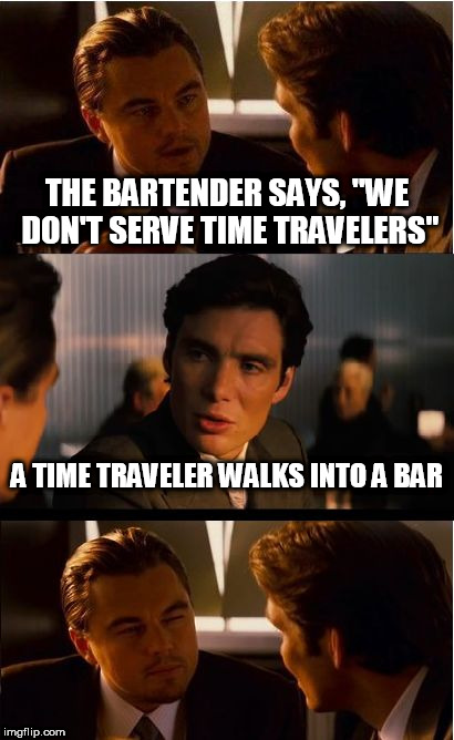 "Inception Meme | THE BARTENDER SAYS, ""WE DON'T SERVE TIME TRAVELERS"" A TIME TRAVELER WALKS INTO A BAR 