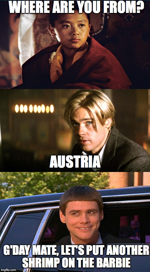 Where are you from? | WHERE ARE YOU FROM? G'DAY MATE, LET'S PUT ANOTHER SHRIMP ON THE BARBIE AUSTRIA | image tagged in funny memes,brad pitt,dumb and dumber,jim carrey,memes | made w/ Imgflip meme maker