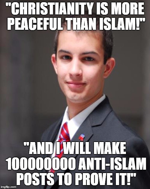 """CHRISTIANITY IS MORE PEACEFUL THAN ISLAM!"" ""AND I WILL MAKE 100000000 ANTI-ISLAM POSTS TO PROVE IT!"" 