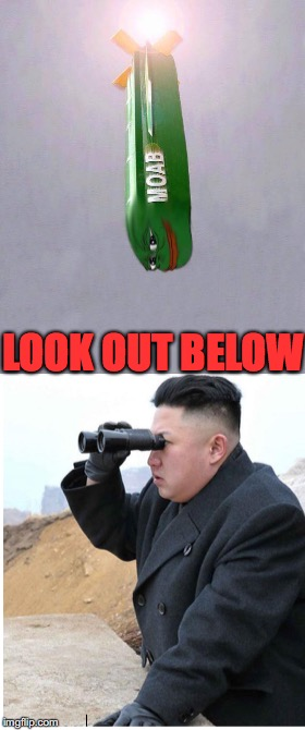 Pepe Trolls The Fat Boy | LOOK OUT BELOW | image tagged in kim jong un,moab,north korea | made w/ Imgflip meme maker