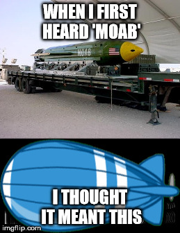 Seriously | WHEN I FIRST HEARD 'MOAB' I THOUGHT IT MEANT THIS | image tagged in btd5,moab,world cup,confession bear | made w/ Imgflip meme maker