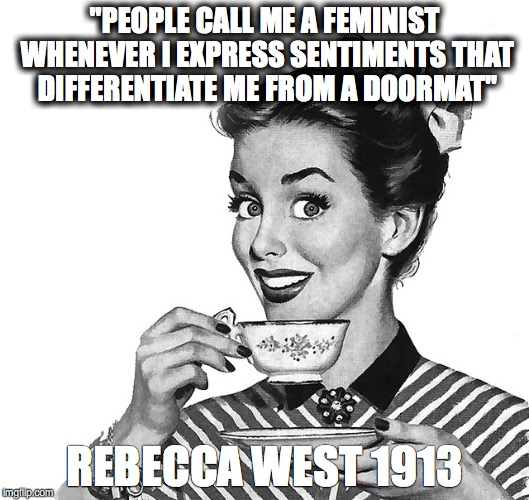 """PEOPLE CALL ME A FEMINIST WHENEVER I EXPRESS SENTIMENTS THAT DIFFERENTIATE ME FROM A DOORMAT"" REBECCA WEST 1913 