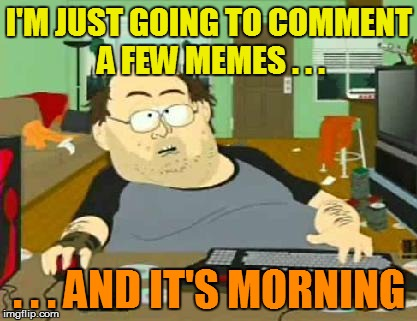 I'M JUST GOING TO COMMENT A FEW MEMES . . . . . . AND IT'S MORNING | made w/ Imgflip meme maker
