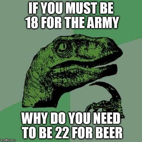 Philosoraptor Meme | IF YOU MUST BE 18 FOR THE ARMY WHY DO YOU NEED TO BE 22 FOR BEER | image tagged in memes,philosoraptor | made w/ Imgflip meme maker