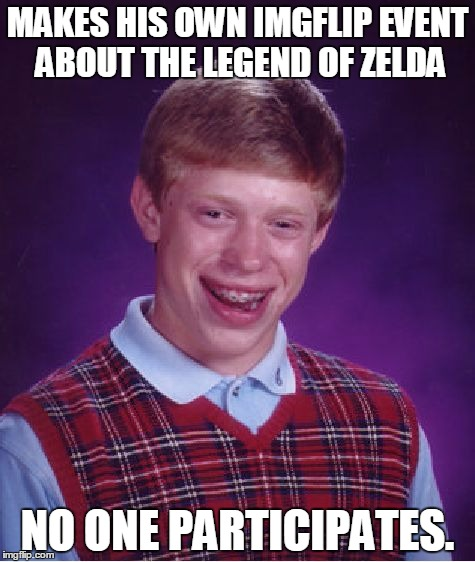 End of Zelda Week | MAKES HIS OWN IMGFLIP EVENT ABOUT THE LEGEND OF ZELDA NO ONE PARTICIPATES. | image tagged in memes,bad luck brian | made w/ Imgflip meme maker