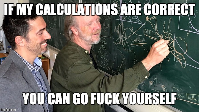 If my calculations are correct, you can go fuck yourself | IF MY CALCULATIONS ARE CORRECT YOU CAN GO F**K YOURSELF | image tagged in memes | made w/ Imgflip meme maker
