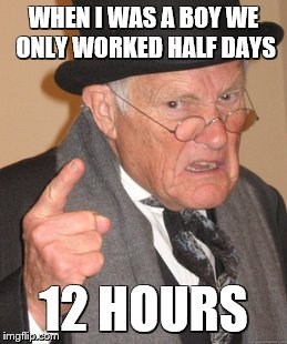 Back In My Day Meme | WHEN I WAS A BOY WE ONLY WORKED HALF DAYS 12 HOURS | image tagged in memes,back in my day | made w/ Imgflip meme maker
