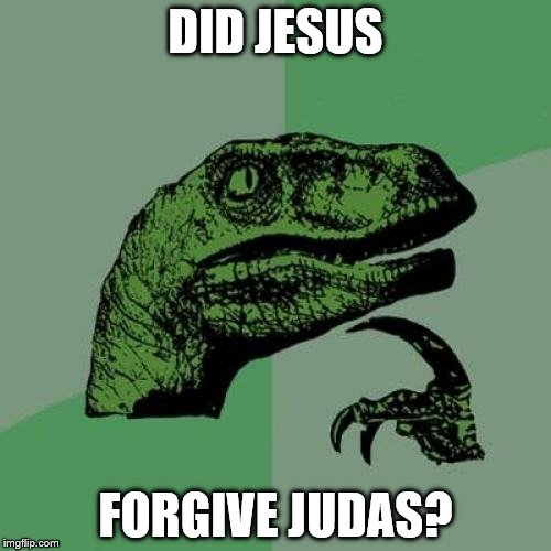 Would you? | DID JESUS FORGIVE JUDAS? | image tagged in memes,philosoraptor | made w/ Imgflip meme maker