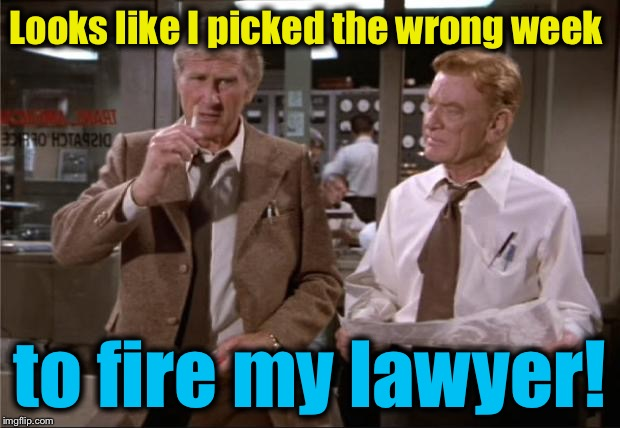 Looks like I picked the wrong week to fire my lawyer! | made w/ Imgflip meme maker
