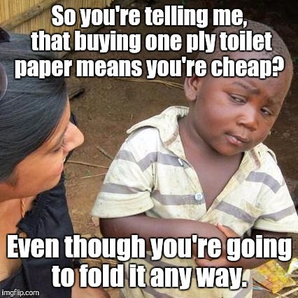 Third World Skeptical Kid Meme | So you're telling me, that buying one ply toilet paper means you're cheap? Even though you're going to fold it any way. | image tagged in memes,third world skeptical kid | made w/ Imgflip meme maker