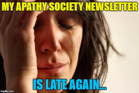 It's almost as if they can't be bothered... :) | MY APATHY SOCIETY NEWSLETTER IS LATE AGAIN... | image tagged in memes,first world problems,apathy,apathy society | made w/ Imgflip meme maker