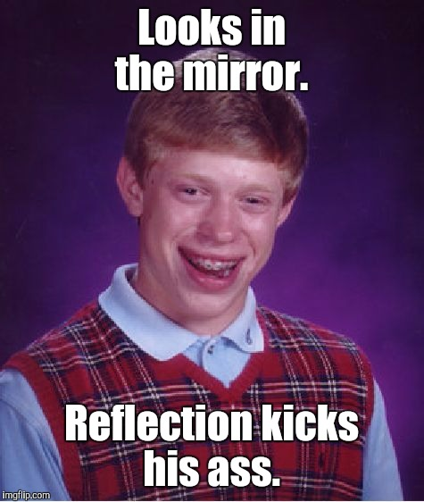Bad Luck Brian Meme | Looks in the mirror. Reflection kicks his ass. | image tagged in memes,bad luck brian | made w/ Imgflip meme maker
