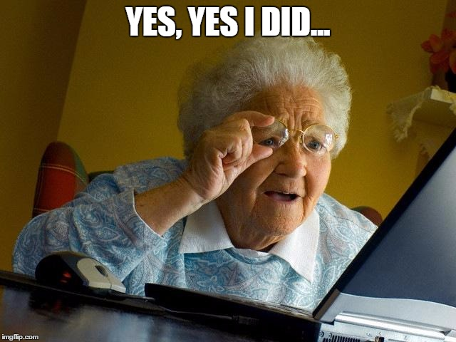 Grandma Finds The Internet Meme | YES, YES I DID... | image tagged in memes,grandma finds the internet | made w/ Imgflip meme maker