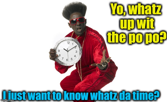Yo, whatz up wit the po po? I just want to know whatz da time? | made w/ Imgflip meme maker
