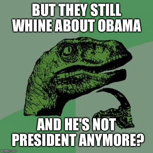Philosoraptor Meme | BUT THEY STILL WHINE ABOUT OBAMA AND HE'S NOT PRESIDENT ANYMORE? | image tagged in memes,philosoraptor | made w/ Imgflip meme maker