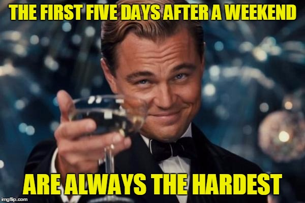 HAVE A HAPPY | THE FIRST FIVE DAYS AFTER A WEEKEND ARE ALWAYS THE HARDEST | image tagged in memes,leonardo dicaprio cheers,funny,weekend,work week,work | made w/ Imgflip meme maker