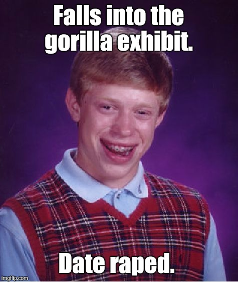 Bad Luck Brian Meme | Falls into the gorilla exhibit. Date **ped. | image tagged in memes,bad luck brian | made w/ Imgflip meme maker