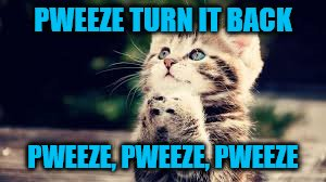 PWEEZE TURN IT BACK PWEEZE, PWEEZE, PWEEZE | made w/ Imgflip meme maker