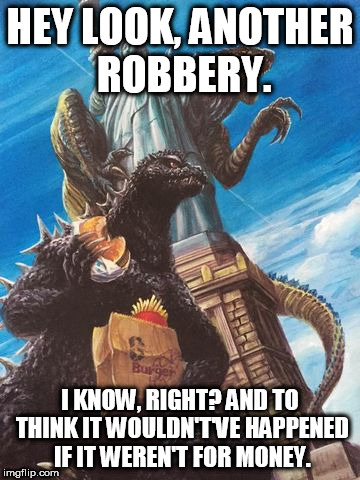 Godzilla And Zilla Go Out For Burgers | HEY LOOK, ANOTHER ROBBERY. I KNOW, RIGHT? AND TO THINK IT WOULDN'T'VE HAPPENED IF IT WEREN'T FOR MONEY. | image tagged in godzilla and zilla go out for burgers,robbery,money,anti-money,rob,robberies | made w/ Imgflip meme maker