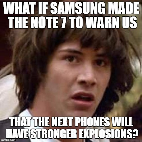 Conspiracy Keanu Meme | WHAT IF SAMSUNG MADE THE NOTE 7 TO WARN US THAT THE NEXT PHONES WILL HAVE STRONGER EXPLOSIONS? | image tagged in memes,conspiracy keanu | made w/ Imgflip meme maker