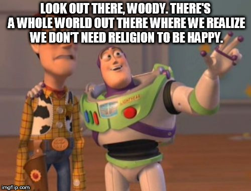 X, X Everywhere | LOOK OUT THERE, WOODY. THERE'S A WHOLE WORLD OUT THERE WHERE WE REALIZE WE DON'T NEED RELIGION TO BE HAPPY. | image tagged in memes,x,x everywhere,x x everywhere,religion,anti-religion | made w/ Imgflip meme maker