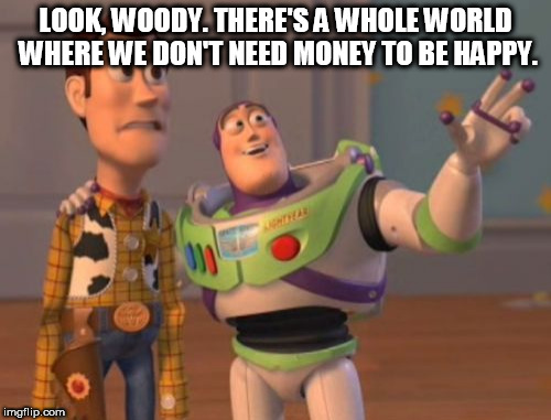 X, X Everywhere | LOOK, WOODY. THERE'S A WHOLE WORLD WHERE WE DON'T NEED MONEY TO BE HAPPY. | image tagged in memes,x x everywhere,money,anti-money | made w/ Imgflip meme maker