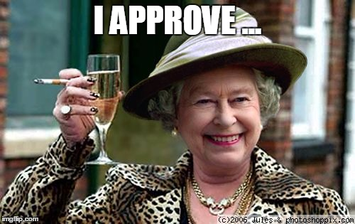 Queen Approves |  I APPROVE ... | image tagged in queen elizabeth,queen,the queen,the queen elizabeth ii,approves | made w/ Imgflip meme maker