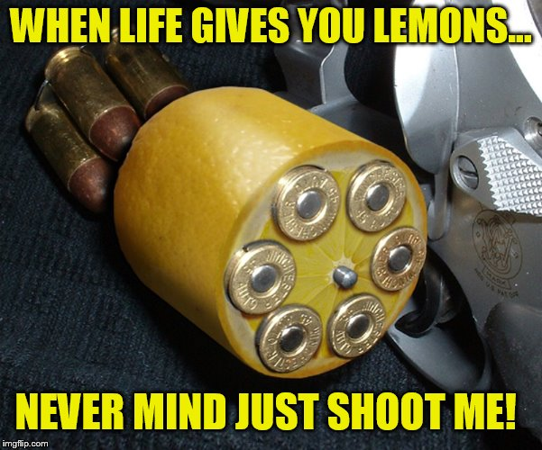 WHEN LIFE GIVES YOU LEMONS... NEVER MIND JUST SHOOT ME! | made w/ Imgflip meme maker