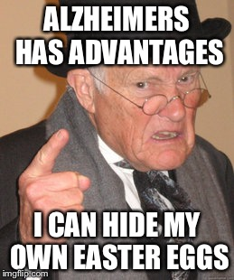 Back In My Day Meme | ALZHEIMERS HAS ADVANTAGES I CAN HIDE MY OWN EASTER EGGS | image tagged in memes,back in my day | made w/ Imgflip meme maker