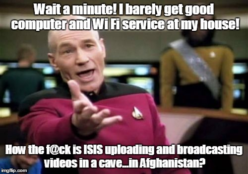 Picard Wtf Meme | Wait a minute! I barely get good computer and Wi Fi service at my house! How the f@ck is ISIS uploading and broadcasting videos in a cave... | image tagged in memes,picard wtf | made w/ Imgflip meme maker