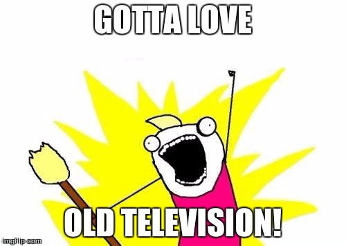 X All The Y Meme | GOTTA LOVE OLD TELEVISION! | image tagged in memes,x all the y | made w/ Imgflip meme maker
