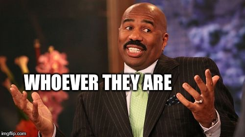 Steve Harvey Meme | WHOEVER THEY ARE | image tagged in memes,steve harvey | made w/ Imgflip meme maker