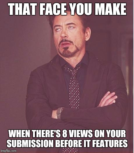 Face You Make Robert Downey Jr Meme | THAT FACE YOU MAKE WHEN THERE'S 8 VIEWS ON YOUR SUBMISSION BEFORE IT FEATURES | image tagged in memes,face you make robert downey jr | made w/ Imgflip meme maker