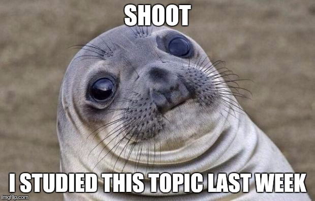 Awkward Moment Sealion Meme | SHOOT I STUDIED THIS TOPIC LAST WEEK | image tagged in memes,awkward moment sealion | made w/ Imgflip meme maker