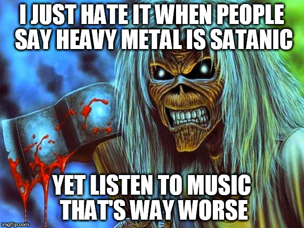 Iron Maiden Eddie | I JUST HATE IT WHEN PEOPLE SAY HEAVY METAL IS SATANIC YET LISTEN TO MUSIC THAT'S WAY WORSE | image tagged in iron maiden eddie,heavy metal,anti-religion,counterprotest,anti-religious,fuck religion | made w/ Imgflip meme maker