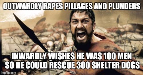 The other side of Sparta | OUTWARDLY **PES PILLAGES AND PLUNDERS INWARDLY WISHES HE WAS 100 MEN SO HE COULD RESCUE 300 SHELTER DOGS | image tagged in memes,sparta leonidas | made w/ Imgflip meme maker