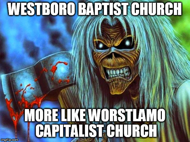 Iron Maiden Eddie | WESTBORO BAPTIST CHURCH MORE LIKE WORSTLAMO CAPITALIST CHURCH | image tagged in iron maiden eddie,religion,anti-religion,capitalism,anti-capitalism,westboro baptist church | made w/ Imgflip meme maker