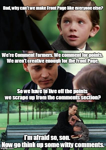 Finding Neverland Meme | Dad, why can't we make Front Page like everyone else? So we have to live off the points we scrape up from the comments section? I'm afraid s | image tagged in memes,finding neverland | made w/ Imgflip meme maker