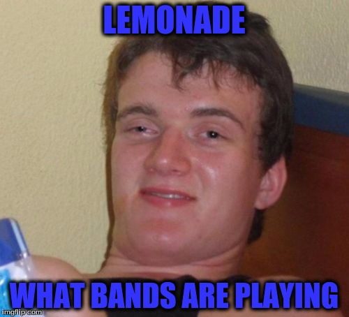 10 Guy Meme | LEMONADE WHAT BANDS ARE PLAYING | image tagged in memes,10 guy | made w/ Imgflip meme maker