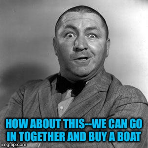 HOW ABOUT THIS--WE CAN GO IN TOGETHER AND BUY A BOAT | made w/ Imgflip meme maker