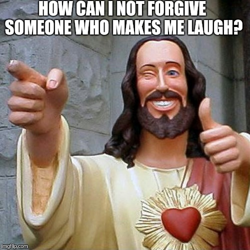 HOW CAN I NOT FORGIVE SOMEONE WHO MAKES ME LAUGH? | made w/ Imgflip meme maker