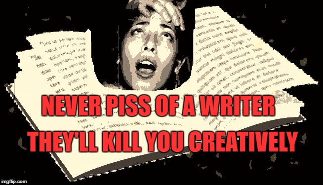 Never Piss off a Writer |  NEVER PISS OF A WRITER; THEY'LL KILL YOU CREATIVELY | image tagged in writers,anger,creative,kill,novel | made w/ Imgflip meme maker