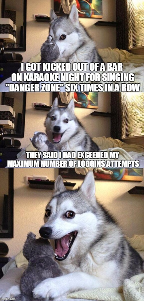 "Bad Pun Dog Meme | I GOT KICKED OUT OF A BAR ON KARAOKE NIGHT FOR SINGING ""DANGER ZONE"" SIX TIMES IN A ROW THEY SAID I HAD EXCEEDED MY MAXIMUM NUMBER OF LOGGIN 