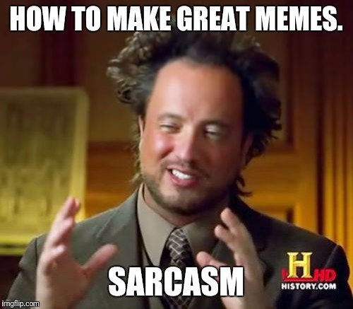 I <3 sarcasm. | HOW TO MAKE GREAT MEMES. SARCASM | image tagged in memes,ancient aliens | made w/ Imgflip meme maker