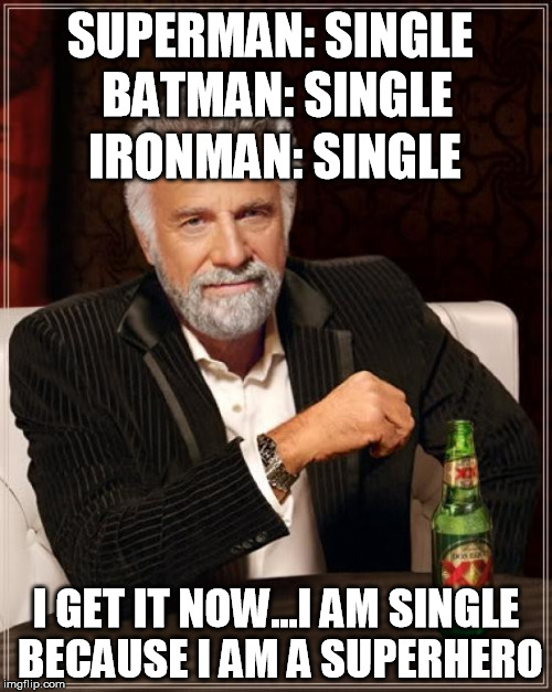The Most Interesting Man In The World Meme | SUPERMAN: SINGLE I GET IT NOW...I AM SINGLE BECAUSE I AM A SUPERHERO BATMAN: SINGLE IRONMAN: SINGLE | image tagged in memes,the most interesting man in the world | made w/ Imgflip meme maker