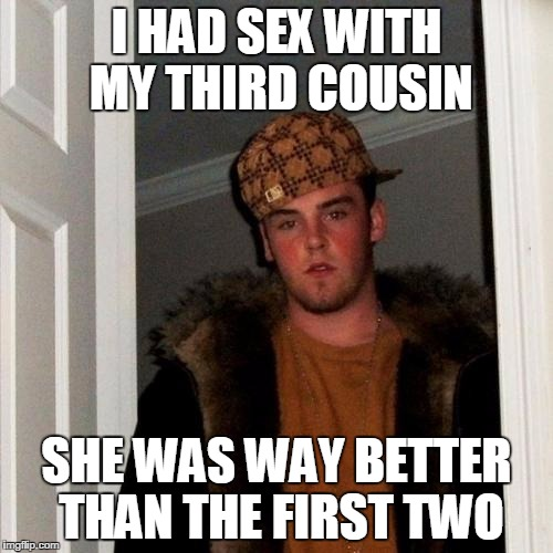 Scumbag Steve Meme | I HAD SEX WITH MY THIRD COUSIN SHE WAS WAY BETTER THAN THE FIRST TWO | image tagged in memes,scumbag steve | made w/ Imgflip meme maker